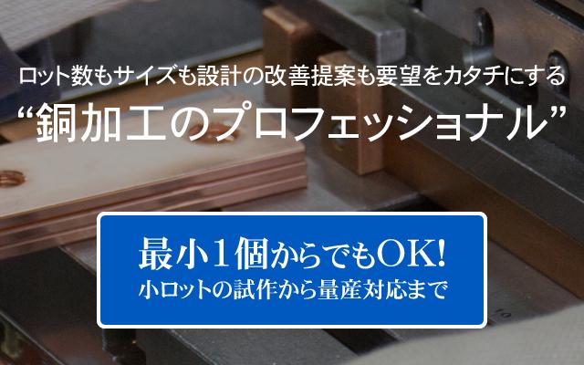 """ロット数もサイズも設計の改善提案も要望をカタチにする""""銅加工のプロフェッショナル"""" 最小1個からでのOK!小ロットの試作から量産対応まで"""